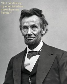 Do I not destroy my enemies when I make them my friends? Quote Lincoln