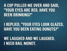 "A Cop Pulled Me Over and Said ""Your Eyes are Red, Have You Been Drinking?"" I Replied, ""Your Eyes Look Glazed, Have you Been Eating Donuts?"" We laughed and we laughed. I need bail money. Cop Quotes, Sarcastic Quotes, Words Quotes, Sayings, Cops Humor, Police Humor, Man Humor, Funny Police, Funny Signs"