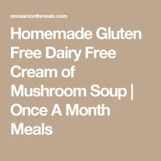 Homemade Gluten Free Dairy Free Cream of Mushroom Soup | Once A Month Meals
