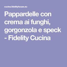 Pappardelle con crema ai funghi, gorgonzola e speck - Fidelity Cucina