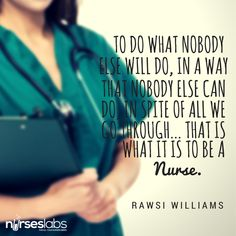 #26 To do what nobody else will do, in a way that nobody else can do, in spite of all we go through… that is what it is to be a nurse. – Rawsi Williams