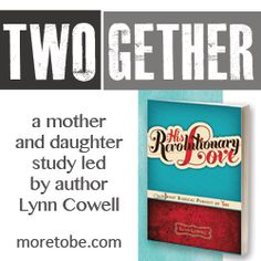 Are you you looking for a special way to connect with your daughter?  Make time for this TWOgether study using Lynn Cowell's, His Revolutionary Love, and the weekly posts and videos at More to Be. You'll both be blessed!