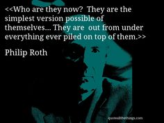 Philip Roth - quote-Who are they now?  They are the simplest version possible of themselves… They are  out from under everything ever piled on top of them.(Source: quoteallthethings.com) #PhilipRoth #quote #quotation #aphorism #quoteallthethings