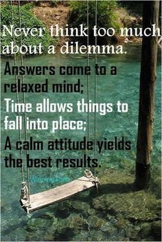 Answers come to a relaxed mind...