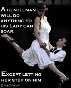 Gentleman's Quote: A Gentleman will do anything so a lady can soar, except letting her step on him. -Being Caballero-