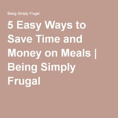 5 Easy Ways to Save Time and Money on Meals | Being Simply Frugal