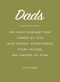 Fathers day quotes images for dad from daughter and son. This beautiful message reads...Dads: They are most ordinary men turned by love into heroes, adventures, story-tellers and singers of song.
