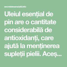 Uleiul esențial de pin are o cantitate considerabilă de antioxidanți, care ajută la menținerea supleții pielii. Aceștia luptă împotriva apariției premature a ridurilor, a liniilor fine și a semnelor de îmbătrânire. De ce este indicat uleiul esențial de pin? Toți radicalii liberi sunt îndepărtați și pielea se păstrează suplă și elastică. Acest ulei este unul dintre cele mai recomandate uleiuri pentru măștile antiaging preparate în casă. Combate cu succes și probleme ale pielii precum acneea…