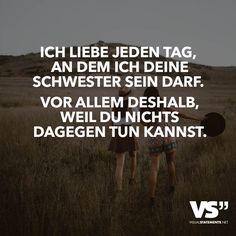 Ich liebe jeden Tag, an dem ich deine Schwester sein darf. Vor allem deshalb, weil du nichts dagegen tun kannst. - VISUAL STATEMENTS®