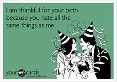 I am thankful for your birth because you hate all the same things as me.