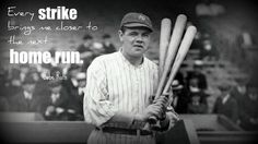 Every strike brings me close to the next home run.  Babe Ruth