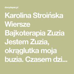 Karolina Stroińska Wiersze Bajkoterapia Zuzia Jestem Zuzia, okrąglutka moja buzia. Czasem dzieci śmieją się, Że ja pewnie dużo jem, Ale nie jem jak niedźwiadek. Słowo daję! Taką mam urodę wy nieznośnie