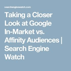 Taking a Closer Look at Google In-Market vs. Affinity Audiences | Search Engine Watch Customer Persona, Grey Hat, Search Engine, Closer, Seo, Take That, Marketing, Google, Watch