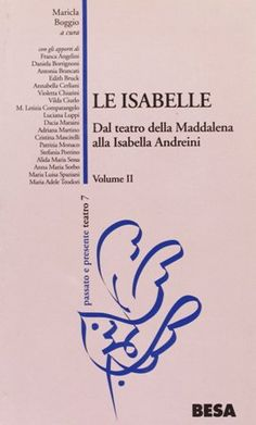 Le Isabelle : dal Teatro della Maddalena alla Isabella Andreini / a cura di Maricla Boggio ; e gli apporti di Franca Angelini ... [et al.] - Nardò : Besa, cop. 2002-