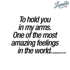 """""""To hold you in my arms. One of the most amazing feelings in the world."""" - It truly is. www.lovablequote.com"""