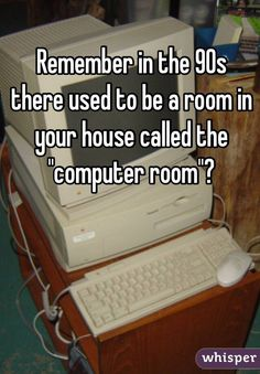 """Remember in the 90s there used to be a room in your house called the ""computer room""?"""