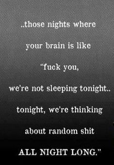 "I believe I have these nights quite often:)...those nights where your brain is like ""fuck you, we're not sleeping tonight...tonight, we're thinking about random shit ALL NIGHT LONG."""