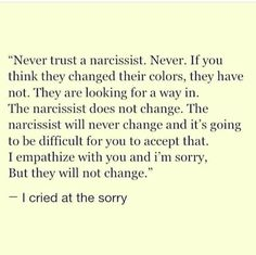 NEVER trust the I'm sorry. It's not real. The hardest thing I've ever had to do in my entire life was to finally openly admit that a person I once loved so dearly, is a narcissist and that no matter HOW sincere he seems, it's false. Narcissistic People, Narcissistic Mother, Narcissistic Behavior, Narcissistic Abuse Recovery, Narcissistic Personality Disorder, Narcissistic Sociopath, Ptsd Recovery, Verbal Abuse, Emotional Abuse
