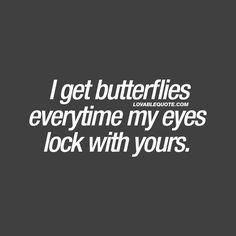 I get butterflies everytime my eyes lock with yours. ❤  Oh you know all about this amazing feeling. When you get those butterflies in your stomach, everytime your eyes lock with his or hers. ❤  #cute #quote