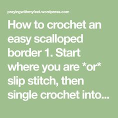 """How tocrochet an easy scalloped border 1. Start where you are *or* slip stitch, then single crochet into same space. Double crochet into secondstitch from hook (call this stitch """"home""""…"""