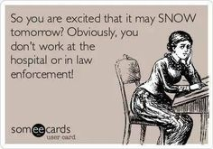 You are excited that it may snow tomorrow? Obviously, you don't work at the hospital or in law enforcement.. Lol