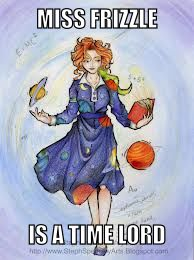 Her TARDIS is a bus  Her companions are 12 year olds and a lizard.  Ms. Frizzle is a Time Lord!!!