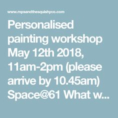 Personalised painting workshop May 12th 2018, 11am-2pm (please arrive by 10.45am) Space@61 What will the day look like The workshop will be held at...