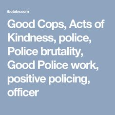 Good Cops, Acts of Kindness, police, Police brutality, Good Police work, positive policing, officer
