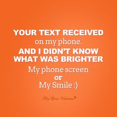 Your text received on my phone and I didn't know what was brighter, my phone screen or my smile.