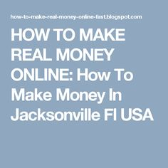 HOW TO MAKE REAL MONEY ONLINE: How To Make Money In Jacksonville Fl USA