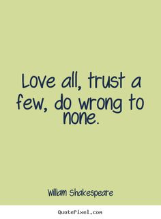 William Shakespeare Quotes - Love all, trust a few, do wrong to none. From William Shakespeare, All's Well That Ends Well New Quotes, Famous Quotes, Great Quotes, Words Quotes, Wise Words, Quotes To Live By, Love Quotes, Inspirational Quotes, Sayings