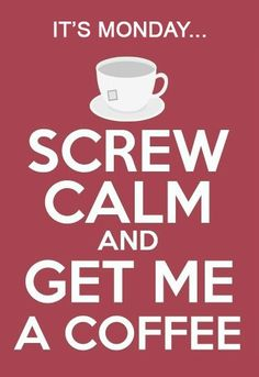 Screw calm and get me coffee