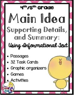 This Main Idea, Supporting Detail, and Summary Packet is a set of worksheets, games, task cards and graphic organizers to help your students master the concept of finding the main idea, using informational text. It is Common Core created for fourth and fifth graders and targets RI 4.2 and RI 5.2.Best of all, it uses passages and activities that your kids will enjoy!It includes:5 Different Main Idea and Supporting Detail Graphic OrganizersMain Idea Matching Game (40 cards and key)32 Main…