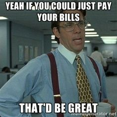 yeah if you could just pay your bills that'd be great | Yeah that'd be great...