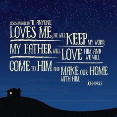 """Jesus replied, """"All who love me will do what I say. My Father will love them, and we will come and make our home with each of them. John 14:23"""