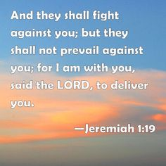 Jeremiah 1:19 And they shall fight against you; but they shall not prevail against you; for I am with you, said the LORD, to deliver you.