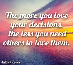 Quote: The more you love your descisions, the less you need. www.HealthyPlace.com