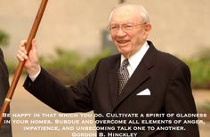 Be happy in that which you do. Cultivate a spirit of gladness in your homes. Subdue and overcome all elements of anger, impatience, and unbecoming talk one to another. Gordon B. Hinckley