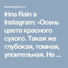 Irina Rain в Instagram: «Осень цвета красного сухого. Такая же глубокая, томная, упоительная. На ее больших пожухших ладонях чувствуешь себя из сказки. Ветер поет…» • Instagram
