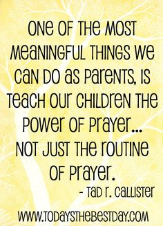 """One of the most meaningful things we can as parents, is teach our children the power of prayer - not just the routine of prayer."""