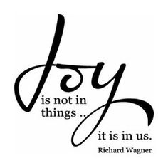 Joy is not in things, it is within us.