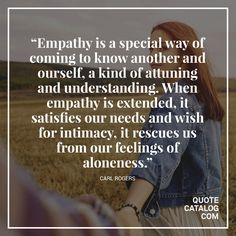 """Empathy is a special way of coming to know another and ourself, a kind of attuning and understanding. When empathy is extended, it satisfies our needs and wish for intimacy, it rescues us from our feelings of aloneness."" —  Carl Rogers Follow us on Facebook:  https://www.facebook.com/QuoteCatalog"