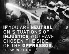"""Something to contemplate: """"If you are neutral on situations of injustice, you have chosen the side of the oppressor."""""""