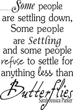 Some people are settling down, some people are settling and some people refuse to settle for anything less than butterflies... -Sarah Jessica Parker