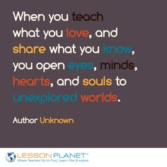 """When you teach what you love, and share what you know, you open eyes, minds, hearts, and souls to unexplored worlds."" ~ Author Unknown #teaching #quote"