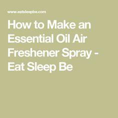 How to Make an Essential Oil Air Freshener Spray - Eat Sleep Be