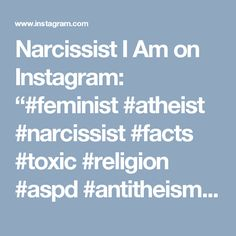 "Narcissist I Am on Instagram: ""#feminist #atheist #narcissist #facts #toxic #religion #aspd #antitheism #anarchy #anarchofeminism"""