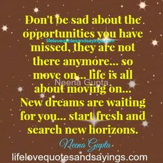 Don't be sad about the opportunities you have missed, they are not there anymore… so move on… life is all about moving on… New dreams are waiting for you… start fresh and search new horizons.~~Neena Gupta