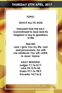 SCRIPTURE: But seek ye first the kingdom of God and his righteousness; and all these things shall be added unto you. Matthew 6:33 THOUGHT FOR THE DAY: Commitment to God and His kingdom is key to greatness in life. The Kingdom of God deserves the highest level of commitment on earth. As a Christian your commitment to God should be greater than your commitment to your official work or anything else. This is because your primary assignment on earth is to be committed and dedicated to God…