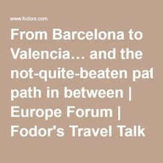 From Barcelona to Valencia… and the not-quite-beaten path in between | Europe Forum | Fodor's Travel Talk Forums